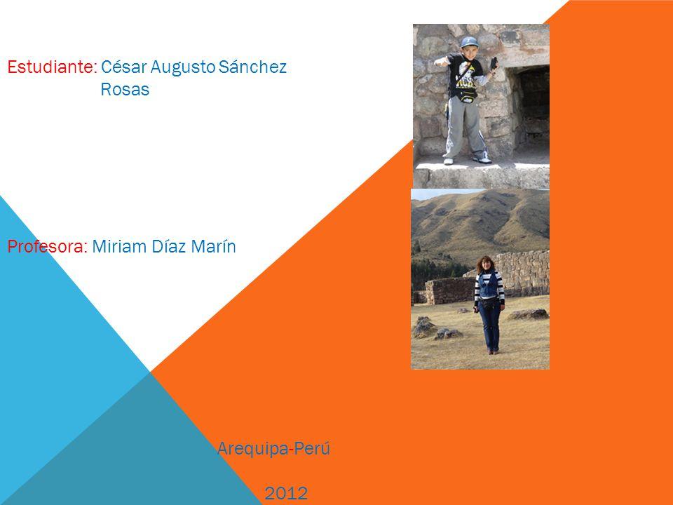 Estudiante: César Augusto Sánchez Rosas Profesora: Miriam Díaz Marín Arequipa-Perú 2012