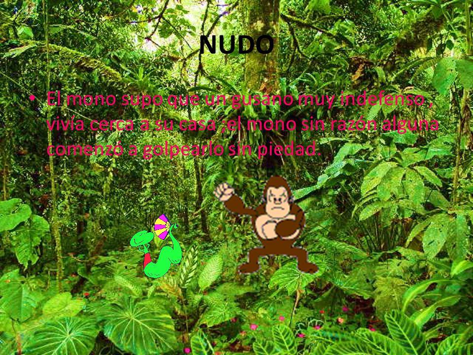 NUDO El mono supo que un gusano muy indefenso, vivía cerca a su casa ;el mono sin razón alguna comenzó a golpearlo sin piedad.