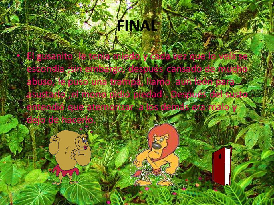 FINAL El gusanito le tenia miedo y cada vez que lo veía se escondía ;sin embargo, después cansado de mucho abuso, le puso una trampa, llamo aun león para asustarlo ;el mono pidió piedad.