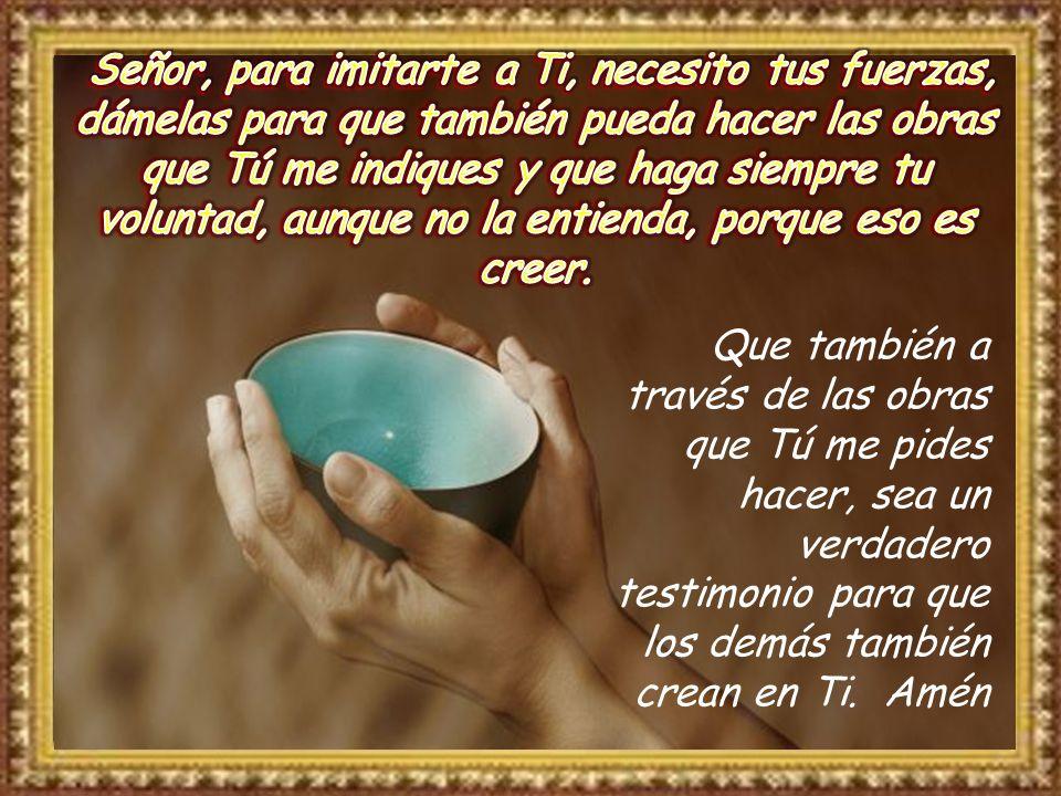 Que también a través de las obras que Tú me pides hacer, sea un verdadero testimonio para que los demás también crean en Ti.