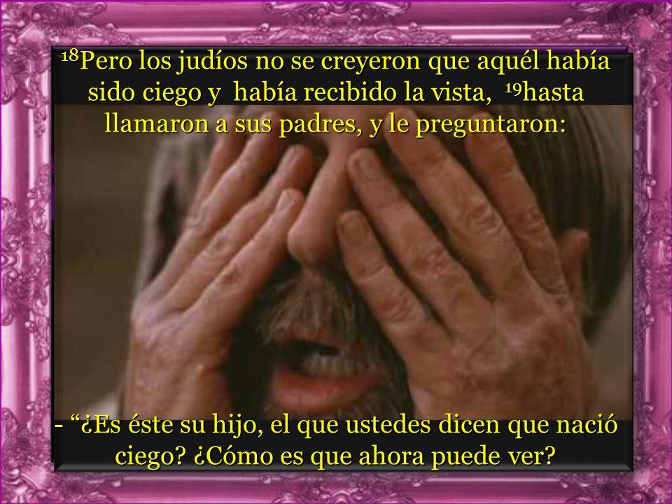 17 Y volvieron a preguntarle: -Y tú ¿qué dices del que te ha abierto los ojos? Él contestó: Que es un profeta