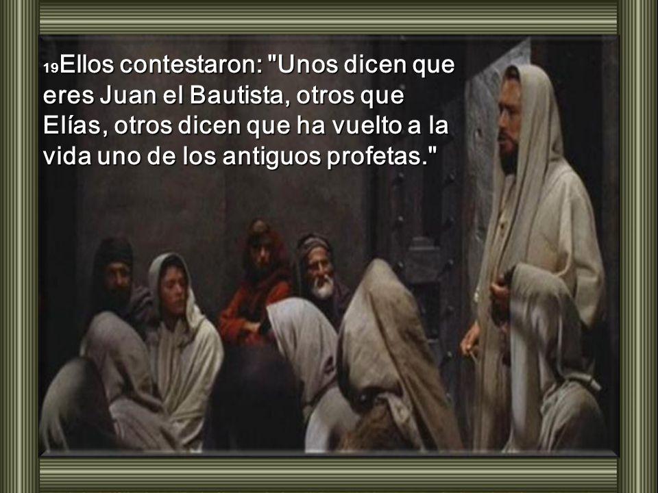 19 Ellos contestaron: Unos dicen que eres Juan el Bautista, otros que Elías, otros dicen que ha vuelto a la vida uno de los antiguos profetas.