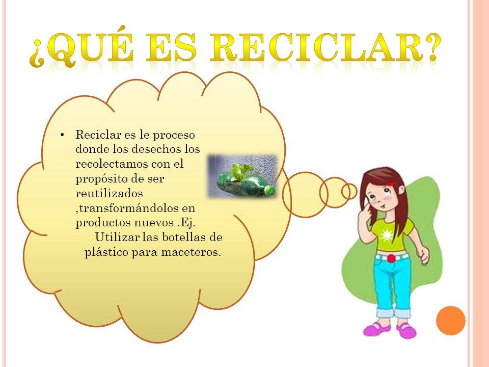 Reciclar es le proceso donde los desechos los recolectamos con el propósito de ser reutilizados,transformándolos en productos nuevos.Ej. Utilizar las