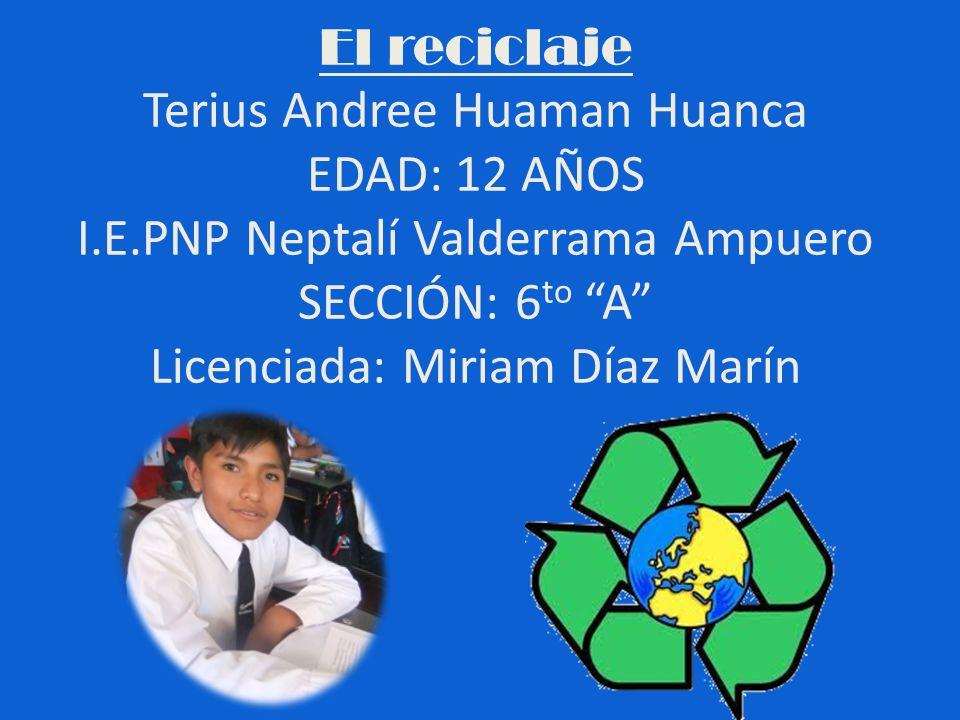 El reciclaje Terius Andree Huaman Huanca EDAD: 12 AÑOS I.E.PNP Neptalí Valderrama Ampuero SECCIÓN: 6 to A Licenciada: Miriam Díaz Marín