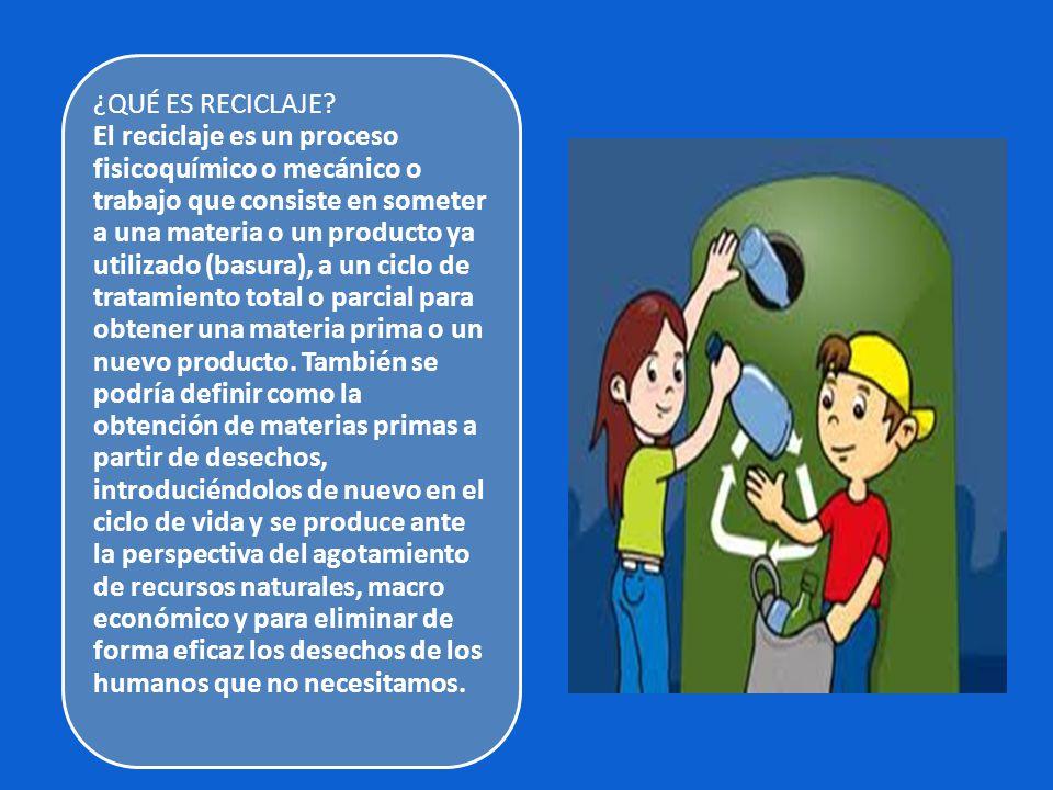 ¿QUÉ ES RECICLAJE? El reciclaje es un proceso fisicoquímico o mecánico o trabajo que consiste en someter a una materia o un producto ya utilizado (bas