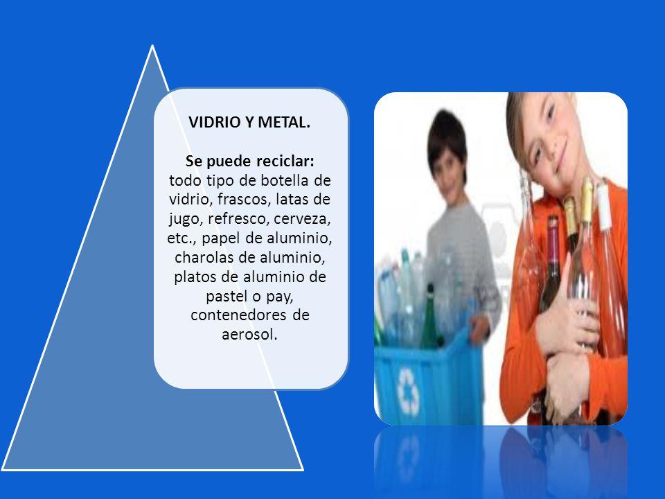 VIDRIO Y METAL. Se puede reciclar: todo tipo de botella de vidrio, frascos, latas de jugo, refresco, cerveza, etc., papel de aluminio, charolas de alu