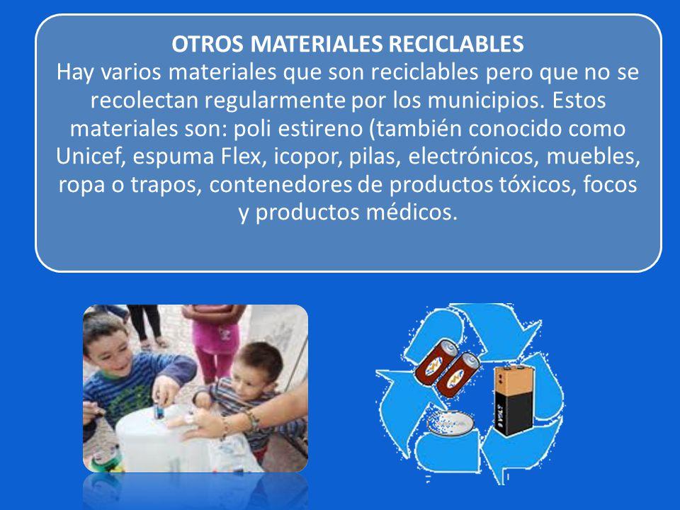 OTROS MATERIALES RECICLABLES Hay varios materiales que son reciclables pero que no se recolectan regularmente por los municipios. Estos materiales son