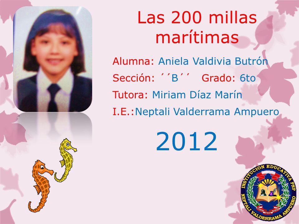 Las 200 millas marítimas Alumna: Aniela Valdivia Butrón Sección: ´´B´´ Grado: 6to Tutora: Miriam Díaz Marín I.E.:Neptali Valderrama Ampuero 2012