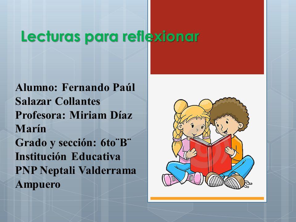 Lecturas para reflexionar Alumno: Fernando Paúl Salazar Collantes Profesora: Miriam Díaz Marín Grado y sección: 6to¨B¨ Institución Educativa PNP Nepta