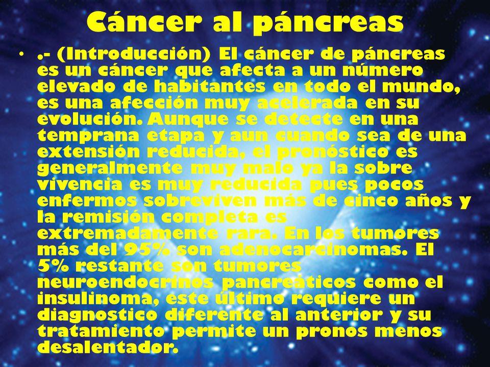 Titulo :El cáncer al páncreas 1.Introducción El cáncer de páncreas es un cáncer que afecta a un número elevado de habitantes en todo el mundo, es una afección muy acelerada en su evolución.