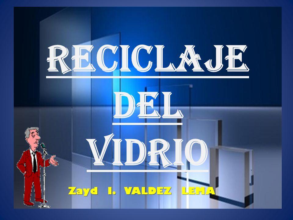 RECICLAJE DEL VIDRIO Z ZZ Zayd I. VALDEZ LEMA