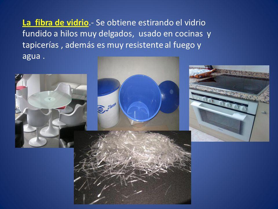 La fibra de vidrio.- Se obtiene estirando el vidrio fundido a hilos muy delgados, usado en cocinas y tapicerías, además es muy resistente al fuego y a