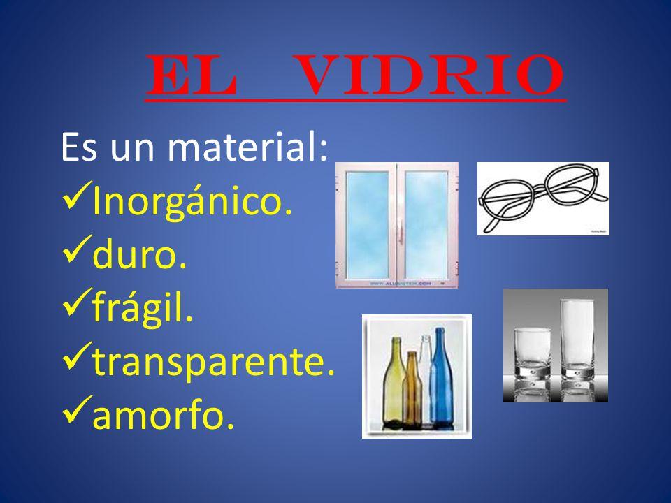 EL VIDRIO Es un material: Inorgánico. duro. frágil. transparente. amorfo.