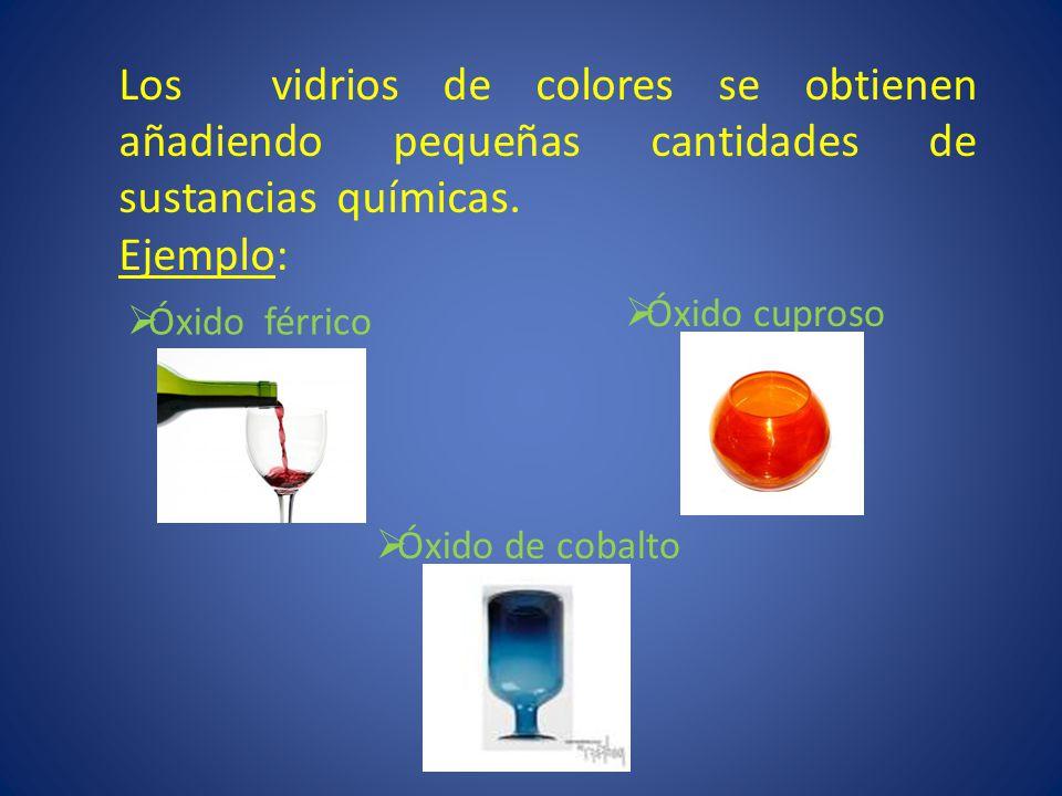 Los vidrios de colores se obtienen añadiendo pequeñas cantidades de sustancias químicas. Ejemplo: Óxido férrico Óxido cuproso Óxido de cobalto