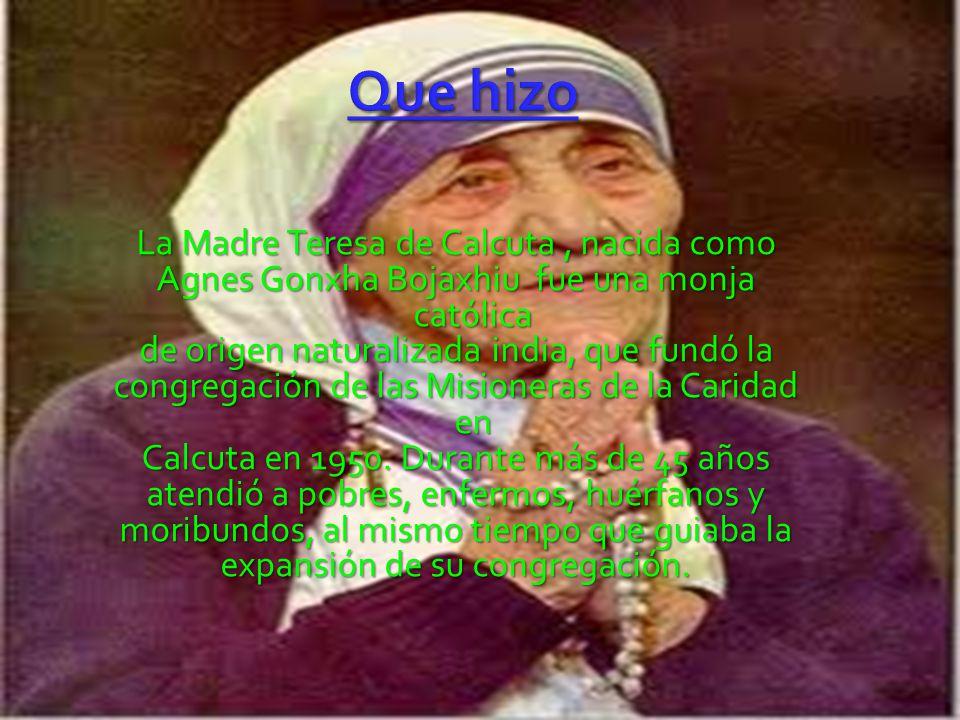 La Madre Teresa de Calcuta, nacida como Agnes Gonxha Bojaxhiu fue una monja católica de origen naturalizada india, que fundó la congregación de las Misioneras de la Caridad en Calcuta en 1950.