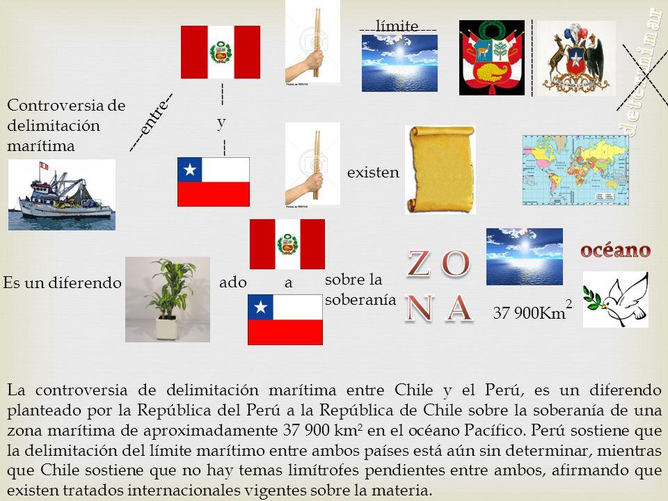 La controversia de delimitación marítima entre Chile y el Perú, es un diferendo planteado por la República del Perú a la República de Chile sobre la soberanía de una zona marítima de aproximadamente 37 900 km² en el océano Pacífico.