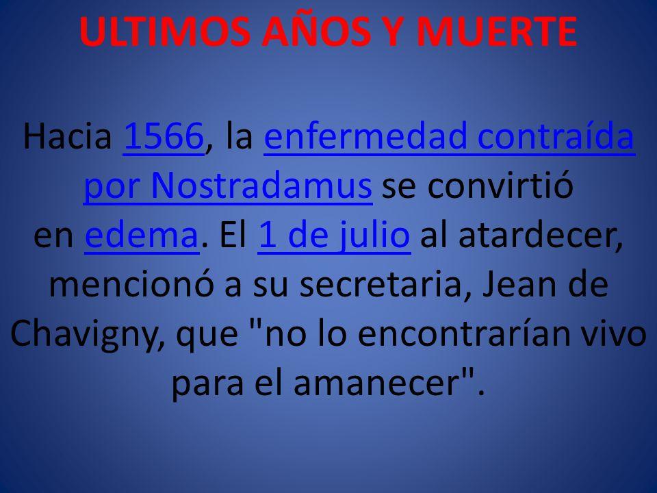 ULTIMOS AÑOS Y MUERTE Hacia 1566, la enfermedad contraída por Nostradamus se convirtió en edema.