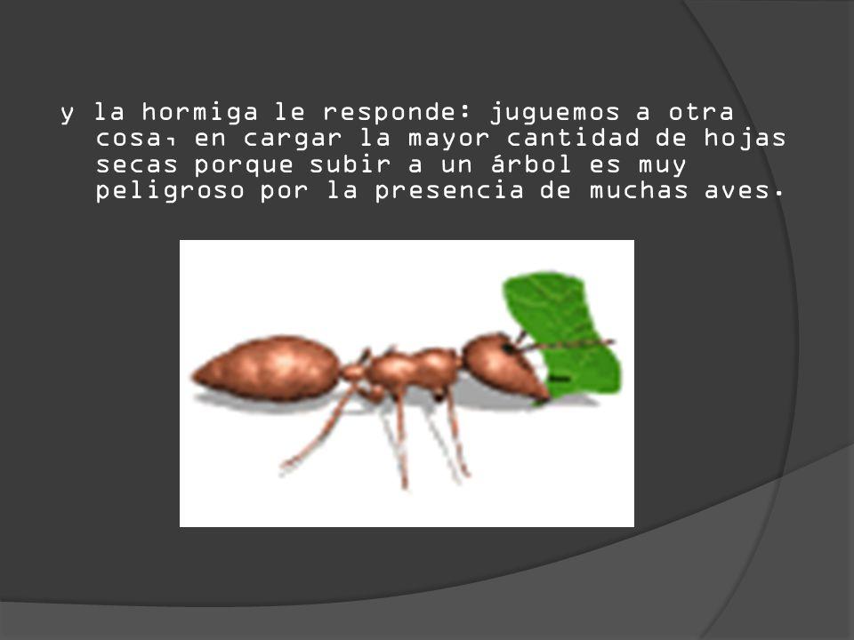 y la hormiga le responde: juguemos a otra cosa, en cargar la mayor cantidad de hojas secas porque subir a un árbol es muy peligroso por la presencia d