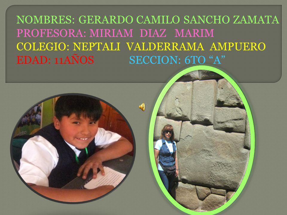 NOMBRES: GERARDO CAMILO SANCHO ZAMATA PROFESORA: MIRIAM DIAZ MARIM COLEGIO: NEPTALI VALDERRAMA AMPUERO EDAD: 11AÑOS SECCION: 6TO A
