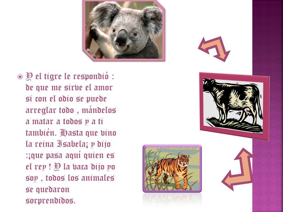 Y el tigre le respondió : de que me sirve el amor si con el odio se puede arreglar todo, mándelos a matar a todos y a ti también. Hasta que vino la re