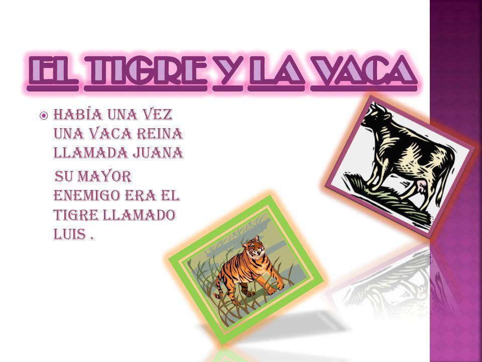 Había una vez una vaca reina llamada Juana Su mayor enemigo era el tigre llamado Luis.
