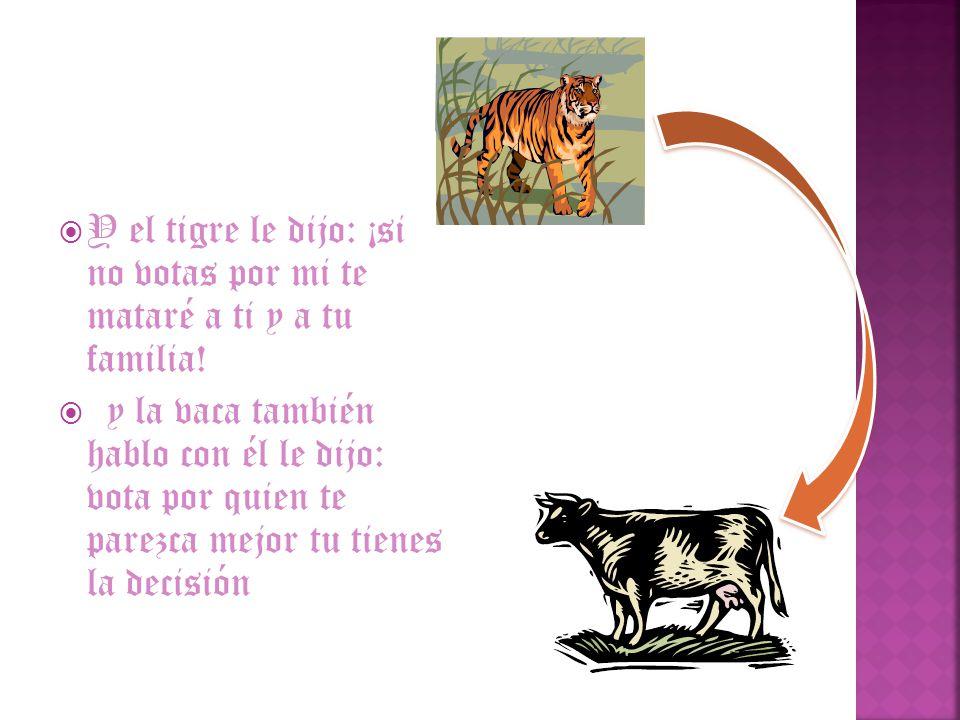 Y el tigre le dijo: ¡si no votas por mi te mataré a ti y a tu familia! y la vaca también hablo con él le dijo: vota por quien te parezca mejor tu tien