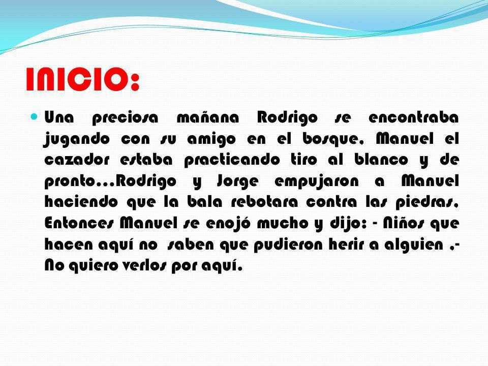 INICIO: Una preciosa mañana Rodrigo se encontraba jugando con su amigo en el bosque, Manuel el cazador estaba practicando tiro al blanco y de pronto..