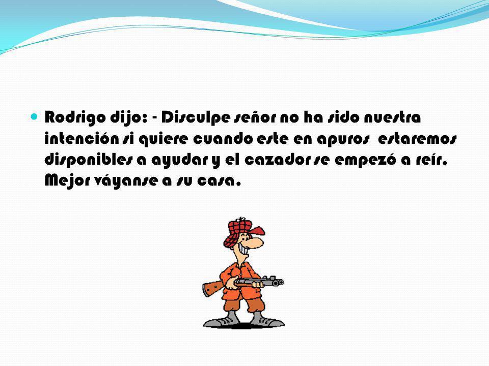 Rodrigo dijo: - Disculpe señor no ha sido nuestra intención si quiere cuando este en apuros estaremos disponibles a ayudar y el cazador se empezó a re