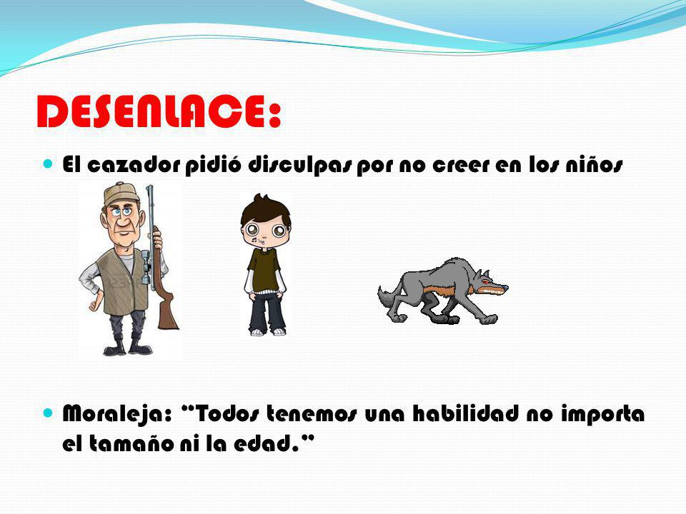 DESENLACE: El cazador pidió disculpas por no creer en los niños Moraleja: Todos tenemos una habilidad no importa el tamaño ni la edad.