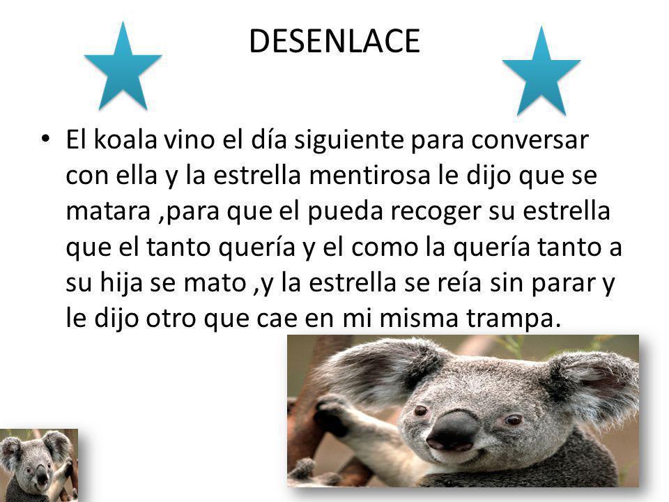 DESENLACE El koala vino el día siguiente para conversar con ella y la estrella mentirosa le dijo que se matara,para que el pueda recoger su estrella q