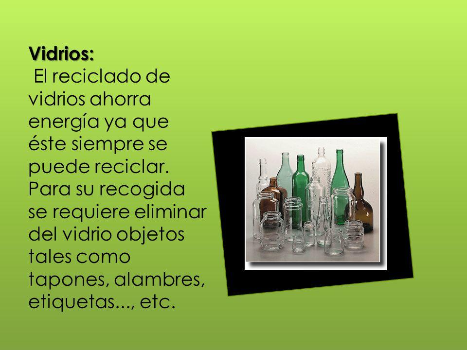 Vidrios: Vidrios: El reciclado de vidrios ahorra energía ya que éste siempre se puede reciclar. Para su recogida se requiere eliminar del vidrio objet