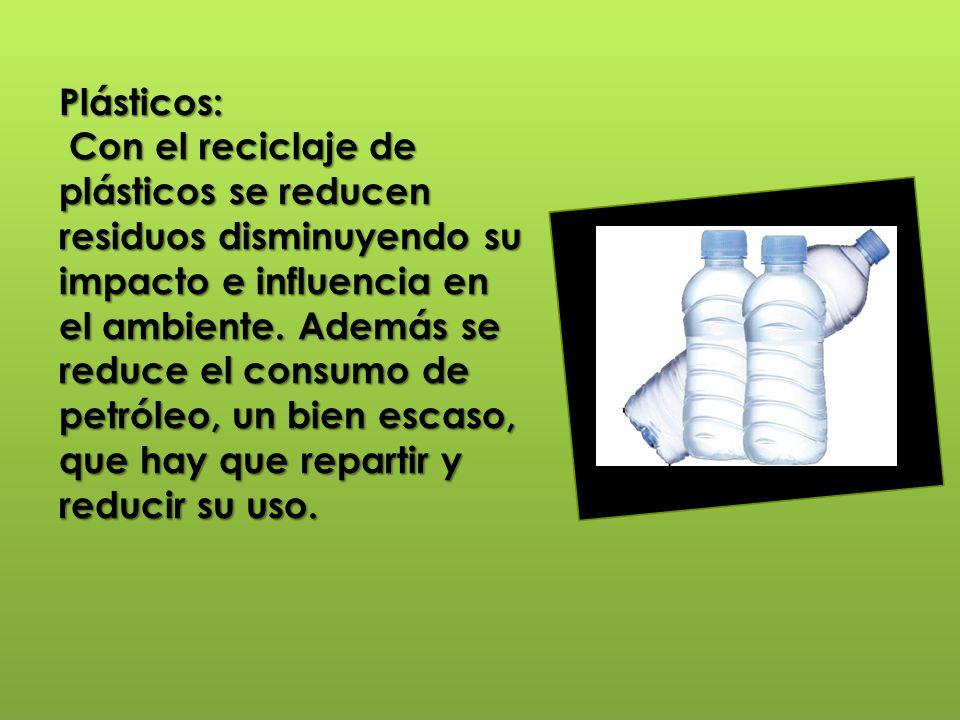 Plásticos: Con el reciclaje de plásticos se reducen residuos disminuyendo su impacto e influencia en el ambiente. Además se reduce el consumo de petró