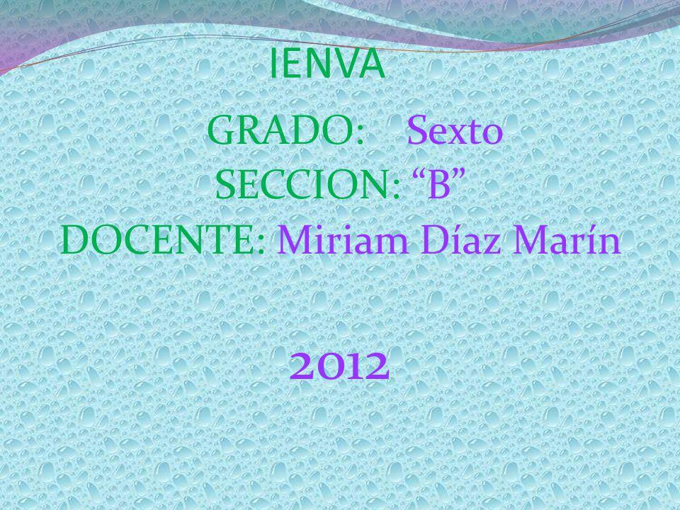 IENVA GRADO: Sexto SECCION: B DOCENTE: Miriam Díaz Marín 2012