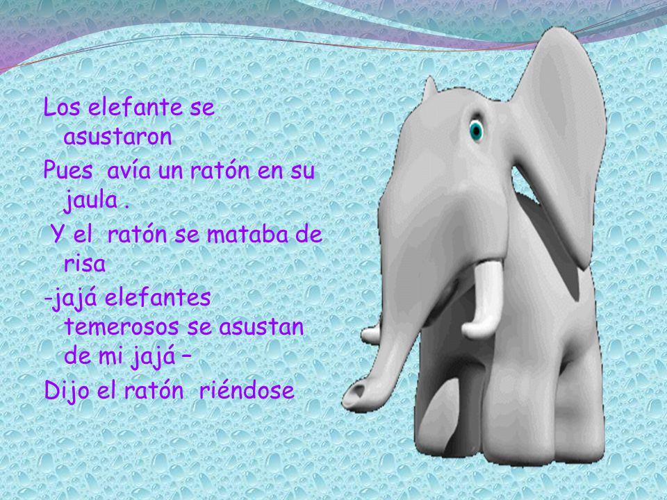 Los elefante se asustaron Pues avía un ratón en su jaula. Y el ratón se mataba de risa -jajá elefantes temerosos se asustan de mi jajá – Dijo el ratón
