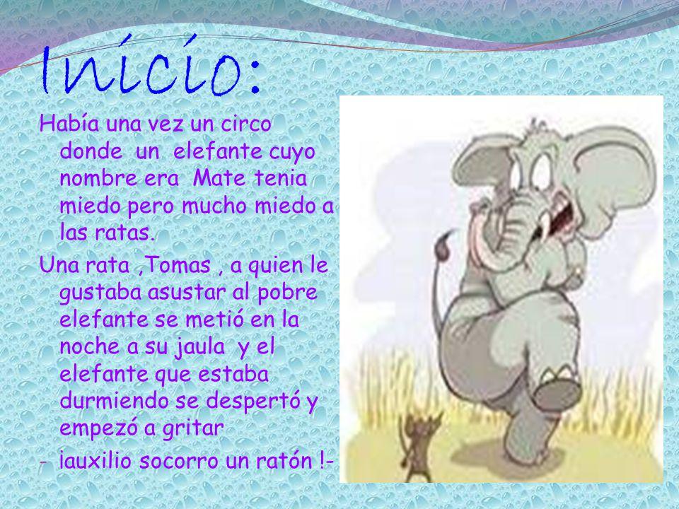 Inicio: Había una vez un circo donde un elefante cuyo nombre era Mate tenia miedo pero mucho miedo a las ratas.