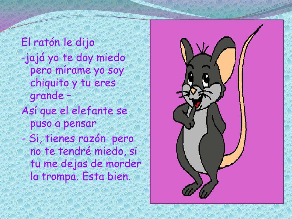 El ratón le dijo -jajá yo te doy miedo pero mírame yo soy chiquito y tu eres grande – Así que el elefante se puso a pensar - Si, tienes razón pero no