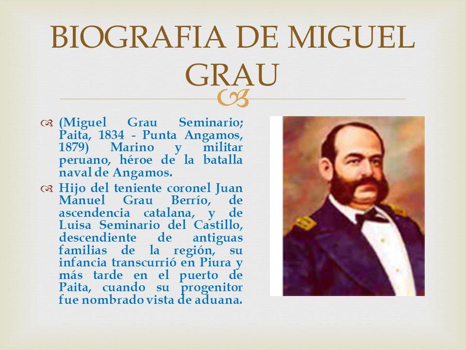 (Miguel Grau Seminario; Paita, 1834 - Punta Angamos, 1879) Marino y militar peruano, héroe de la batalla naval de Angamos. Hijo del teniente coronel J
