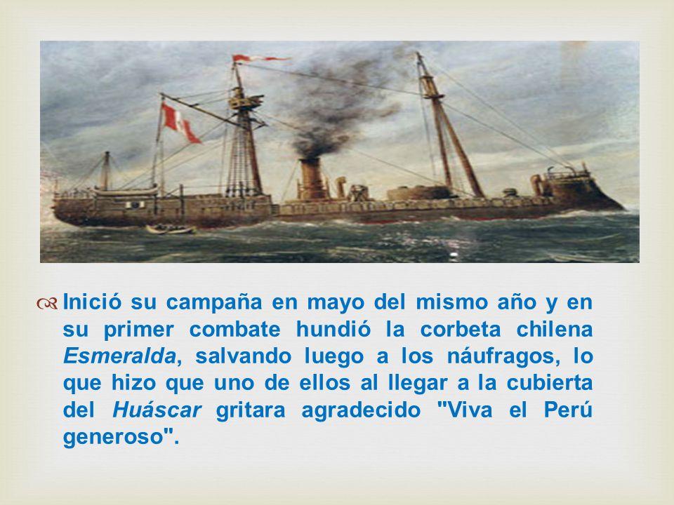 Inició su campaña en mayo del mismo año y en su primer combate hundió la corbeta chilena Esmeralda, salvando luego a los náufragos, lo que hizo que un