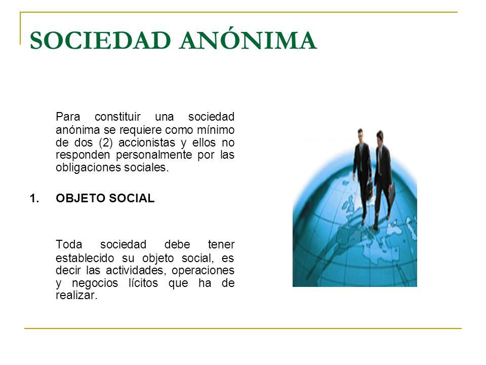 SOCIEDAD ANÓNIMA Para constituir una sociedad anónima se requiere como mínimo de dos (2) accionistas y ellos no responden personalmente por las obliga
