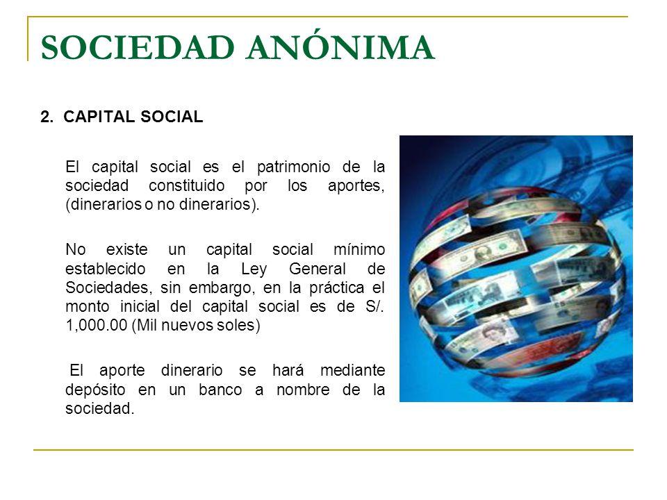 SOCIEDAD ANÓNIMA 2. CAPITAL SOCIAL El capital social es el patrimonio de la sociedad constituido por los aportes, (dinerarios o no dinerarios). No exi