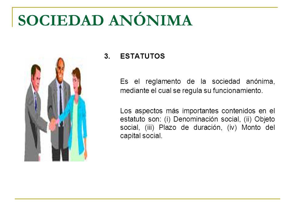 SOCIEDAD ANÓNIMA 3.ESTATUTOS Es el reglamento de la sociedad anónima, mediante el cual se regula su funcionamiento. Los aspectos más importantes conte