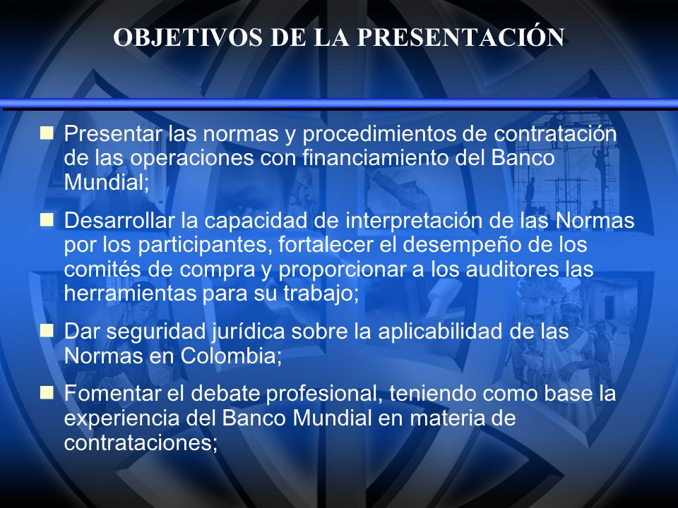 OBJETIVOS DE LA PRESENTACIÓN Presentar las normas y procedimientos de contrataci ó n de las operaciones con financiamiento del Banco Mundial; Desarrol