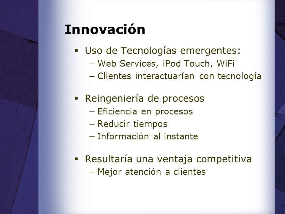Innovación Uso de Tecnologías emergentes: Web Services, iPod Touch, WiFi Clientes interactuarían con tecnología Reingeniería de procesos Eficiencia en procesos Reducir tiempos Información al instante Resultaría una ventaja competitiva Mejor atención a clientes