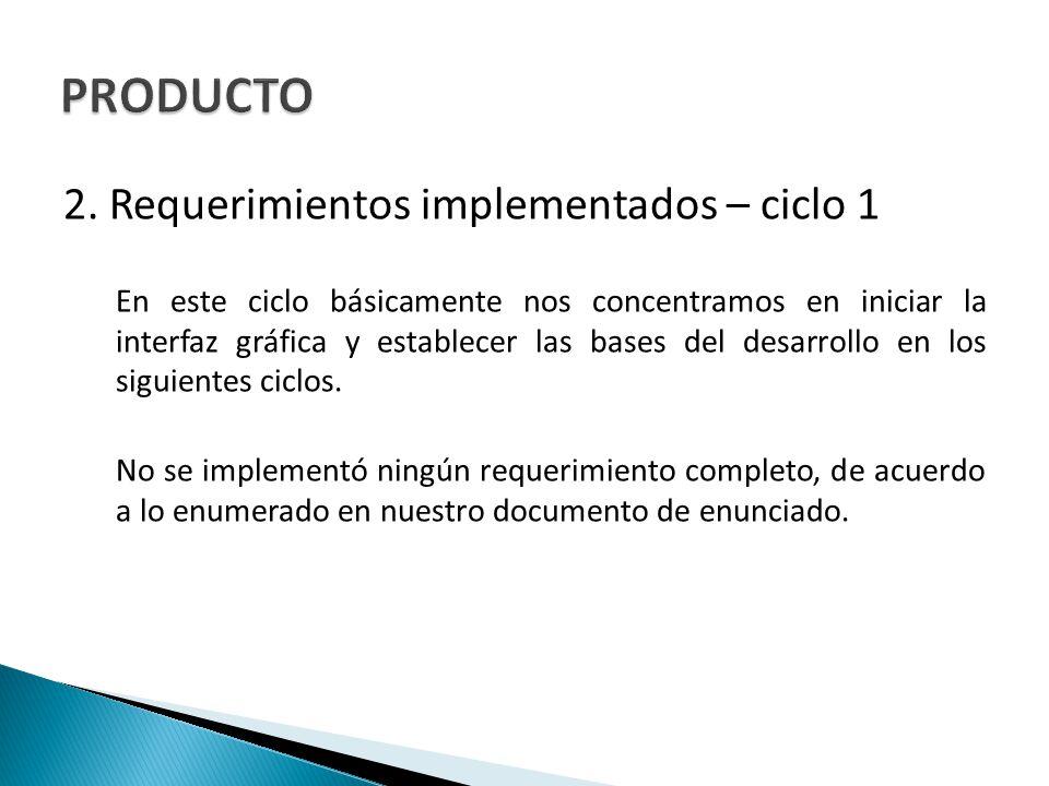2. Requerimientos implementados – ciclo 1 En este ciclo básicamente nos concentramos en iniciar la interfaz gráfica y establecer las bases del desarro