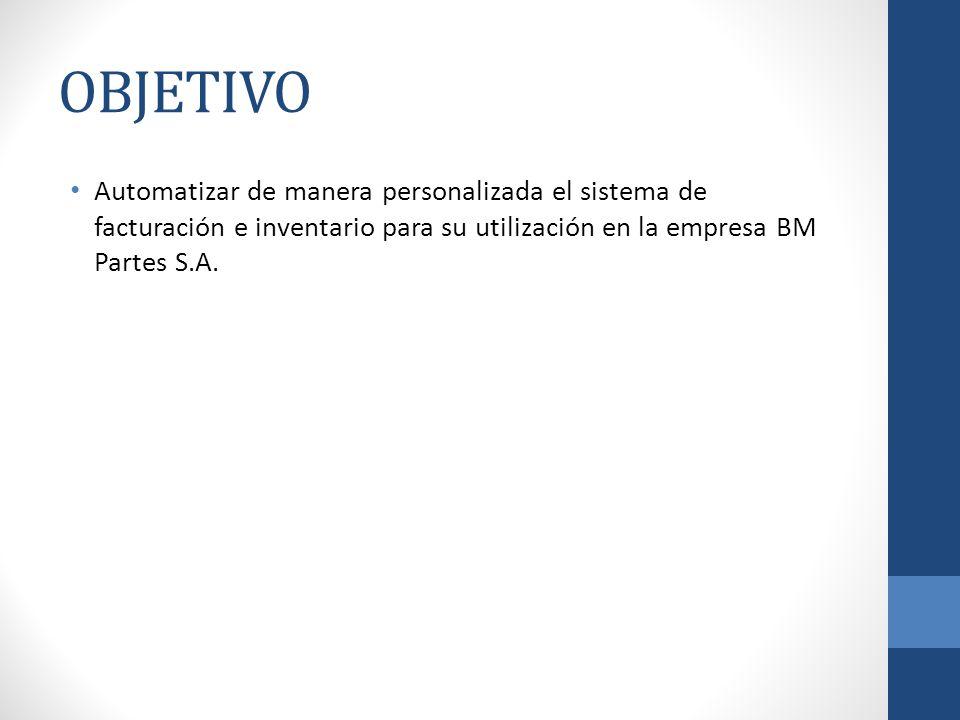 OBJETIVO Automatizar de manera personalizada el sistema de facturación e inventario para su utilización en la empresa BM Partes S.A.