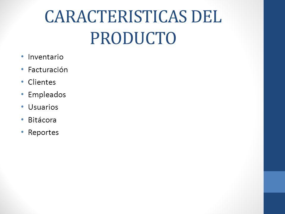 CARACTERISTICAS DEL PRODUCTO Inventario Facturación Clientes Empleados Usuarios Bitácora Reportes