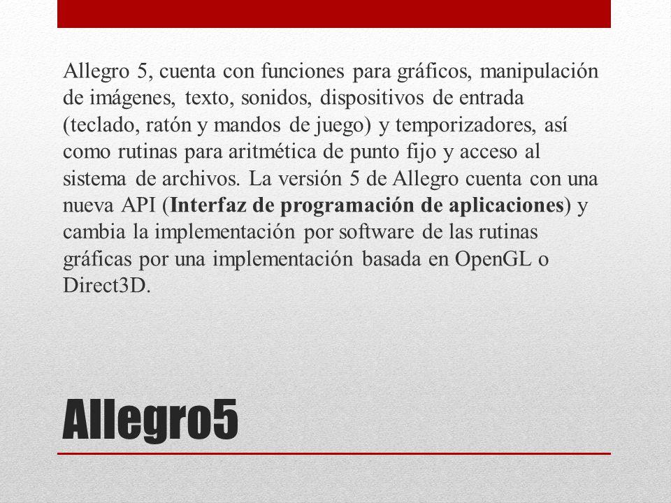 Allegro5 Allegro 5, cuenta con funciones para gráficos, manipulación de imágenes, texto, sonidos, dispositivos de entrada (teclado, ratón y mandos de juego) y temporizadores, así como rutinas para aritmética de punto fijo y acceso al sistema de archivos.