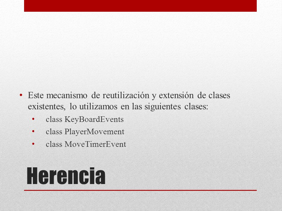 Herencia Este mecanismo de reutilización y extensión de clases existentes, lo utilizamos en las siguientes clases: class KeyBoardEvents class PlayerMovement class MoveTimerEvent