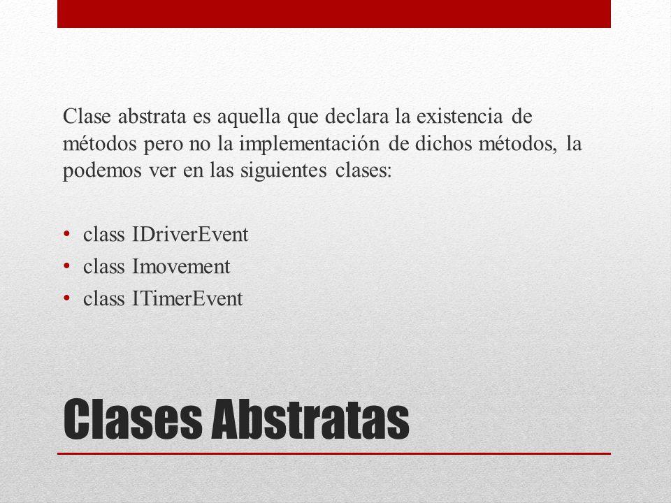 Clases Abstratas Clase abstrata es aquella que declara la existencia de métodos pero no la implementación de dichos métodos, la podemos ver en las siguientes clases: class IDriverEvent class Imovement class ITimerEvent