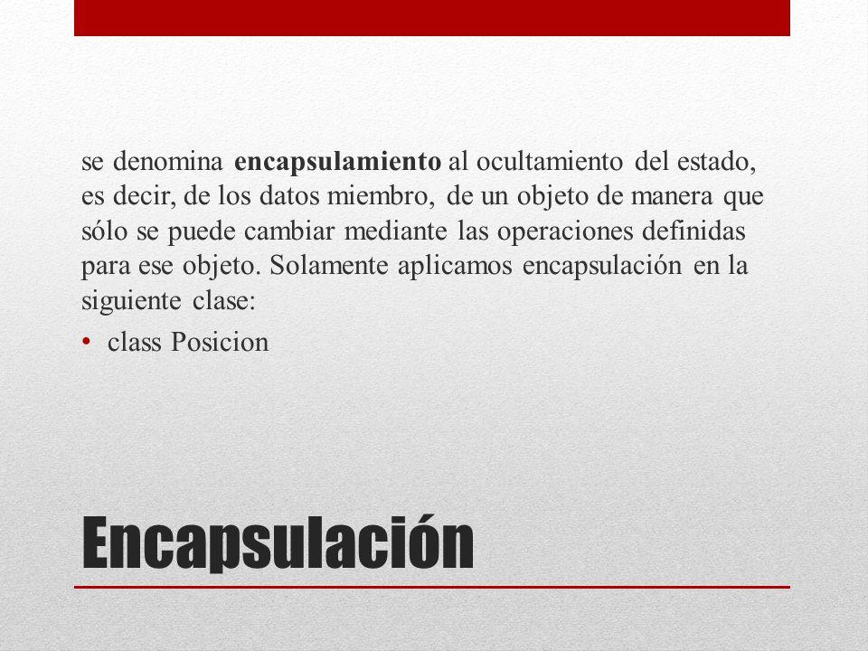 Encapsulación se denomina encapsulamiento al ocultamiento del estado, es decir, de los datos miembro, de un objeto de manera que sólo se puede cambiar mediante las operaciones definidas para ese objeto.